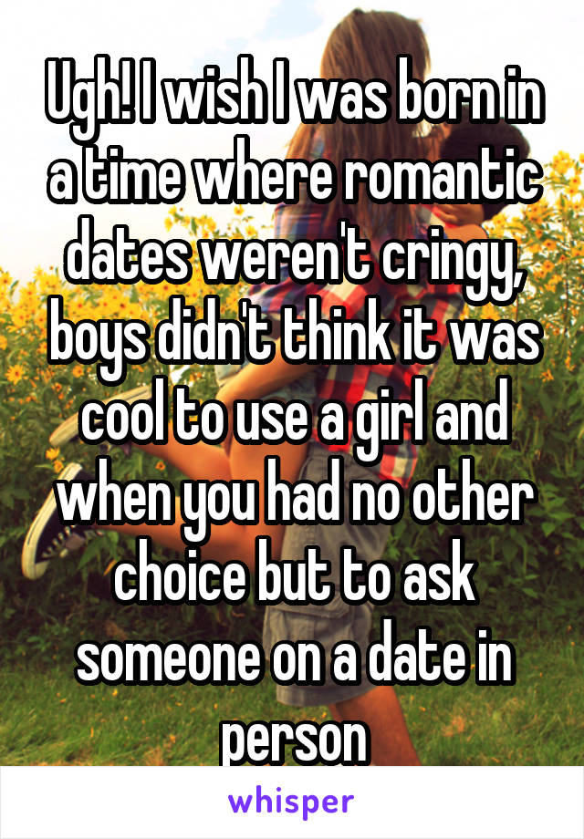 Ugh! I wish I was born in a time where romantic dates weren't cringy, boys didn't think it was cool to use a girl and when you had no other choice but to ask someone on a date in person