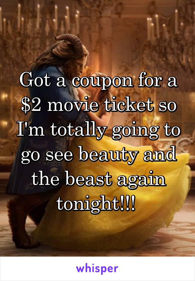 Got a coupon for a $2 movie ticket so I'm totally going to go see beauty and the beast again tonight!!!