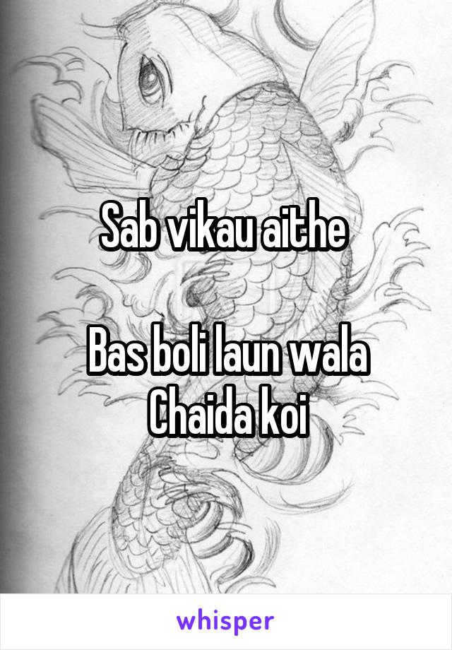 Sab vikau aithe   Bas boli laun wala Chaida koi