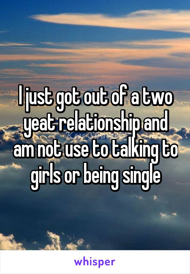 I just got out of a two yeat relationship and am not use to talking to girls or being single