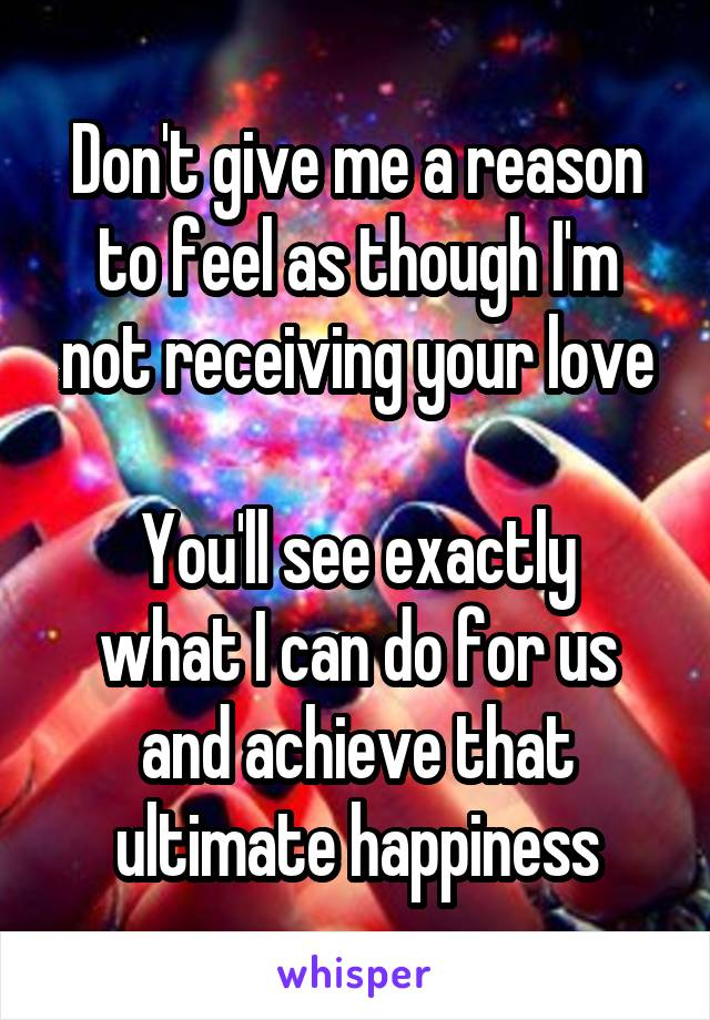 Don't give me a reason to feel as though I'm not receiving your love  You'll see exactly what I can do for us and achieve that ultimate happiness