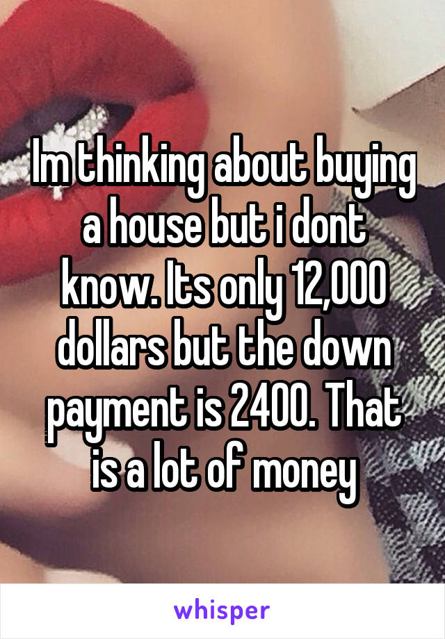 Im thinking about buying a house but i dont know. Its only 12,000 dollars but the down payment is 2400. That is a lot of money