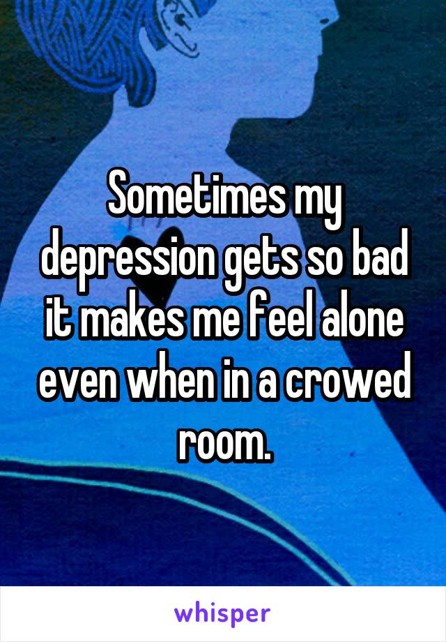 Sometimes my depression gets so bad it makes me feel alone even when in a crowed room.