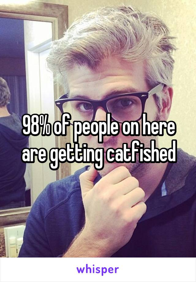 98% of people on here are getting catfished