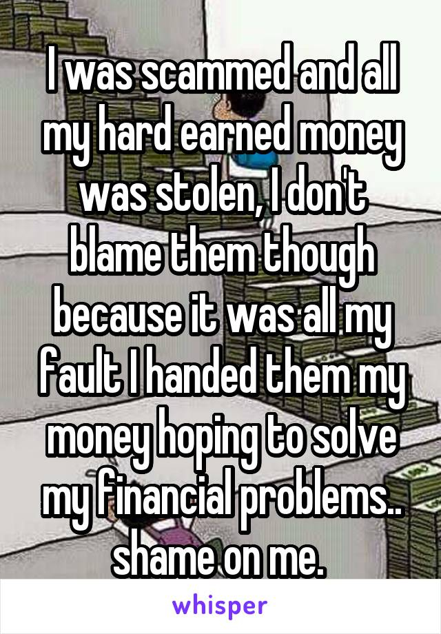I was scammed and all my hard earned money was stolen, I don't blame them though because it was all my fault I handed them my money hoping to solve my financial problems.. shame on me.