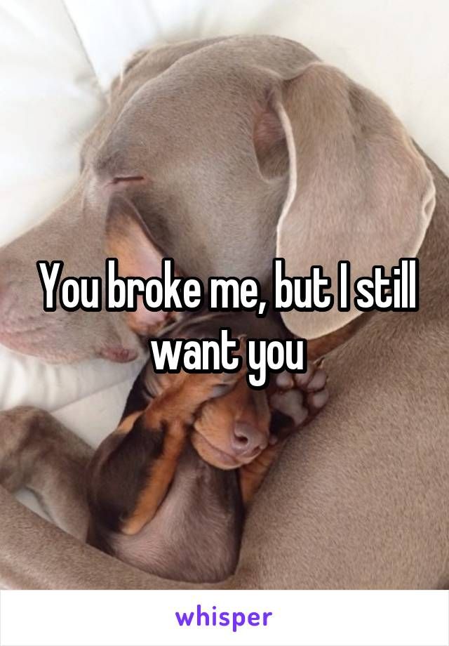 You broke me, but I still want you