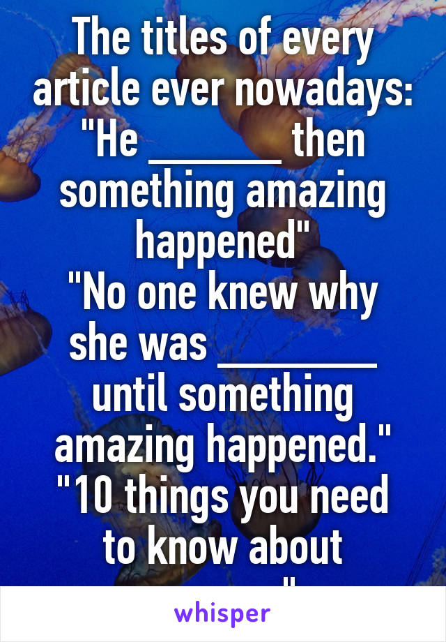 """The titles of every article ever nowadays: """"He _____ then something amazing happened"""" """"No one knew why she was ______ until something amazing happened."""" """"10 things you need to know about _____"""""""
