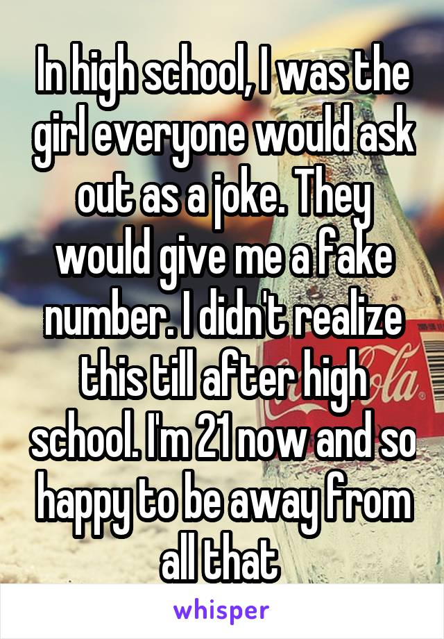 In high school, I was the girl everyone would ask out as a joke. They would give me a fake number. I didn't realize this till after high school. I'm 21 now and so happy to be away from all that