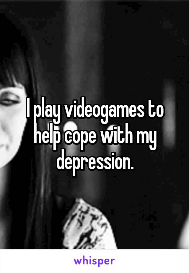 I play videogames to help cope with my depression.