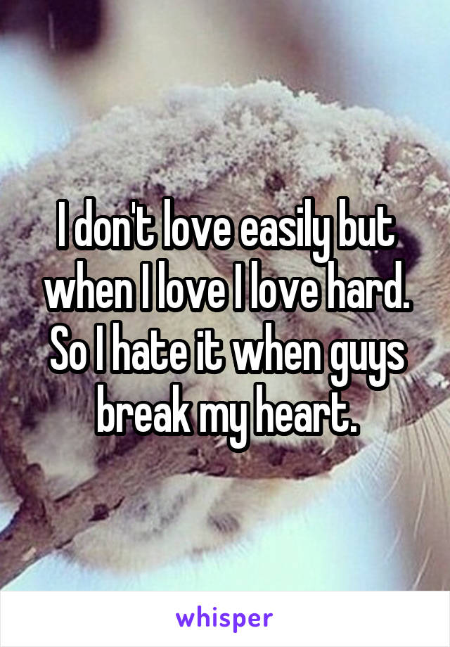 I don't love easily but when I love I love hard. So I hate it when guys break my heart.