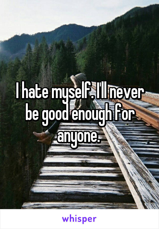 I hate myself. I'll never be good enough for anyone.