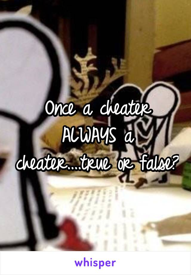 Once a cheater ALWAYS a cheater....true or false?