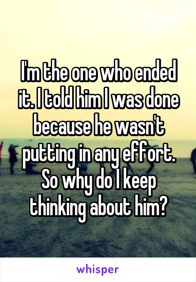 I'm the one who ended it. I told him I was done because he wasn't putting in any effort. So why do I keep thinking about him?