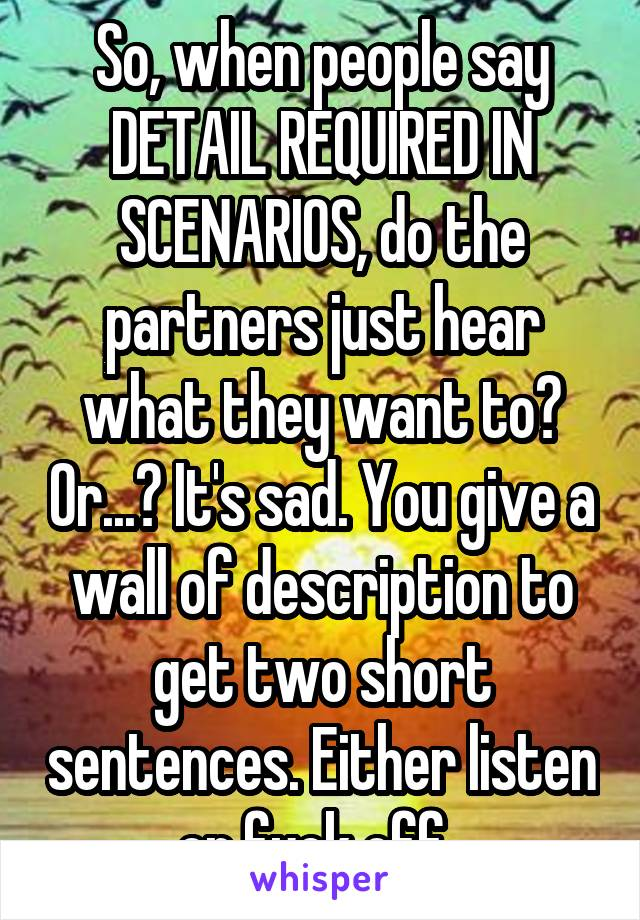 So, when people say DETAIL REQUIRED IN SCENARIOS, do the partners just hear what they want to? Or...? It's sad. You give a wall of description to get two short sentences. Either listen or fuck off.