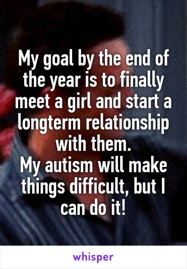 My goal by the end of the year is to finally meet a girl and start a longterm relationship with them. My autism will make things difficult, but I can do it!
