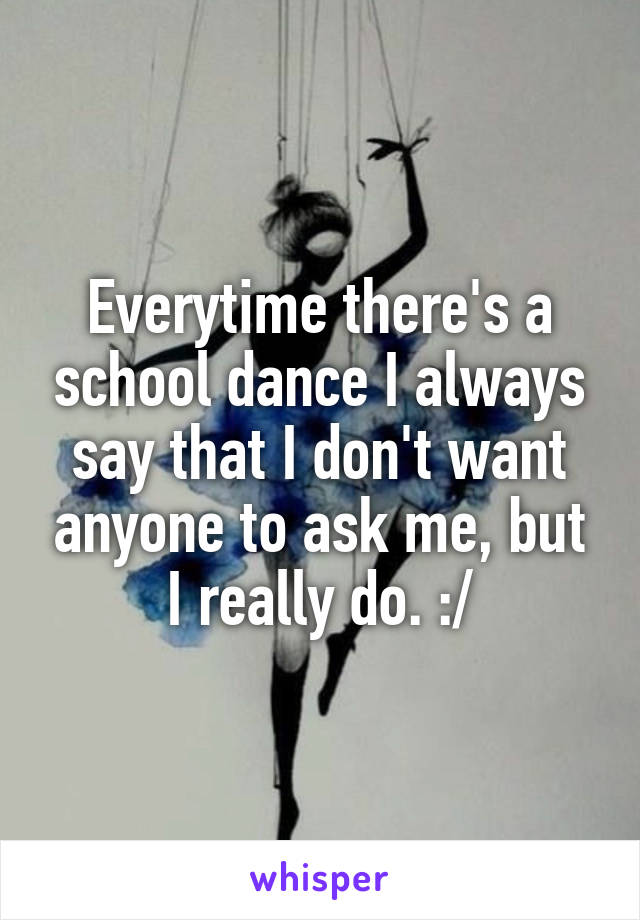 Everytime there's a school dance I always say that I don't want anyone to ask me, but I really do. :/