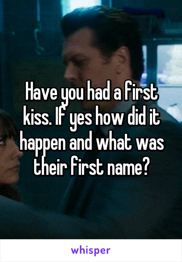 Have you had a first kiss. If yes how did it happen and what was their first name?