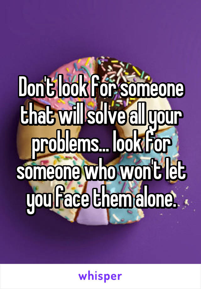 Don't look for someone that will solve all your problems... look for someone who won't let you face them alone.