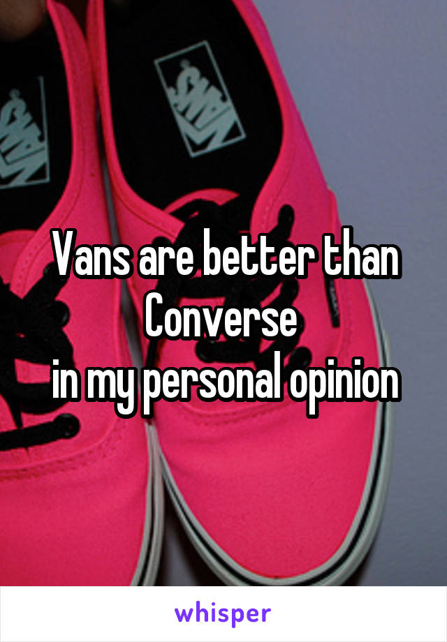 Vans are better than Converse  in my personal opinion