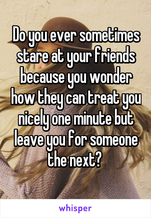 Do you ever sometimes stare at your friends because you wonder how they can treat you nicely one minute but leave you for someone the next?