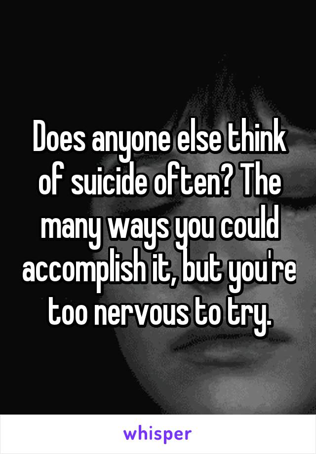 Does anyone else think of suicide often? The many ways you could accomplish it, but you're too nervous to try.
