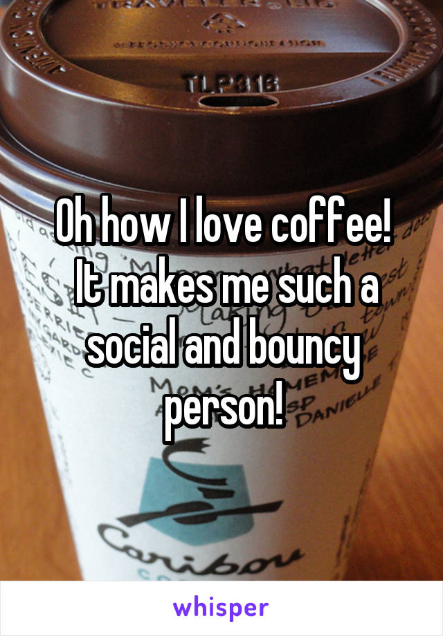 Oh how I love coffee!  It makes me such a social and bouncy person!