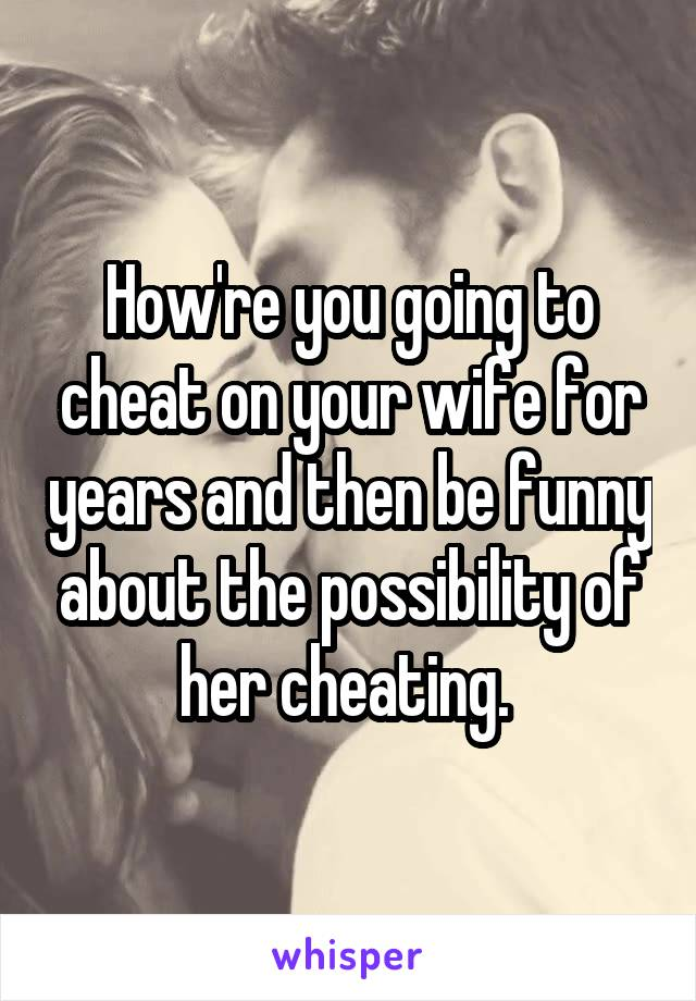 How're you going to cheat on your wife for years and then be funny about the possibility of her cheating.