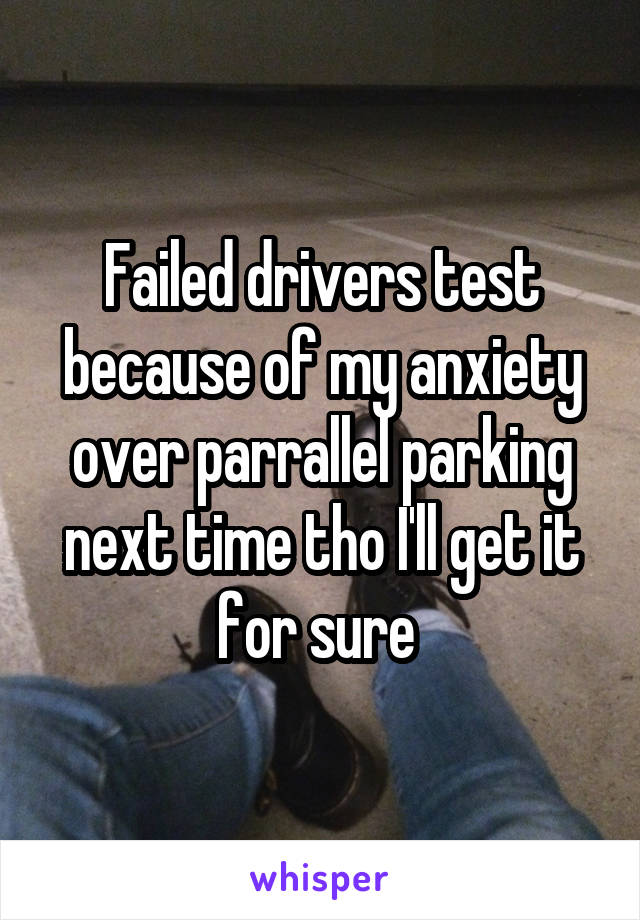 Failed drivers test because of my anxiety over parrallel parking next time tho I'll get it for sure