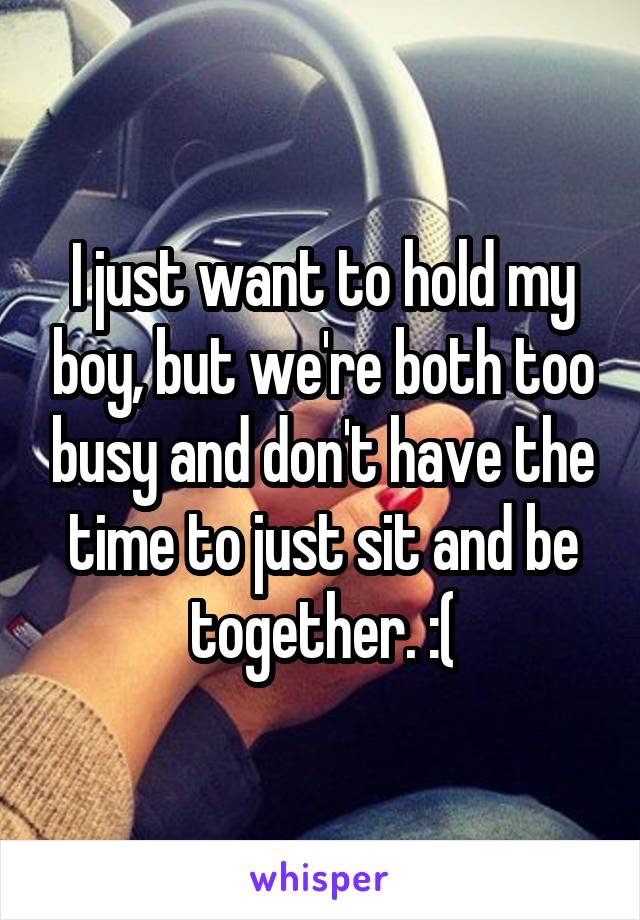 I just want to hold my boy, but we're both too busy and don't have the time to just sit and be together. :(