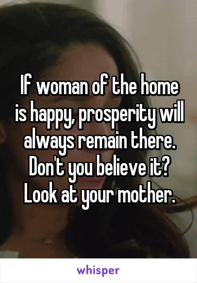 If woman of the home is happy, prosperity will always remain there. Don't you believe it? Look at your mother.