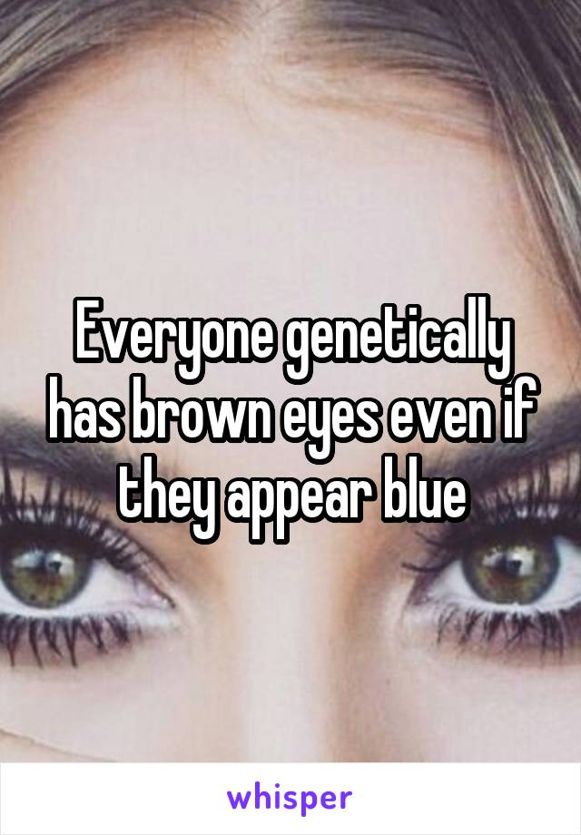 Everyone genetically has brown eyes even if they appear blue