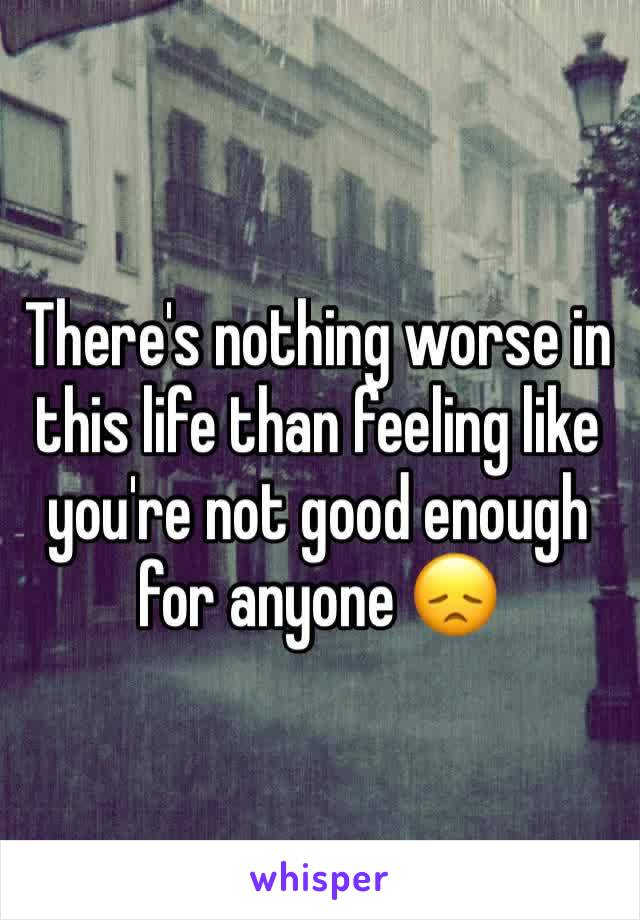 There's nothing worse in this life than feeling like you're not good enough for anyone 😞
