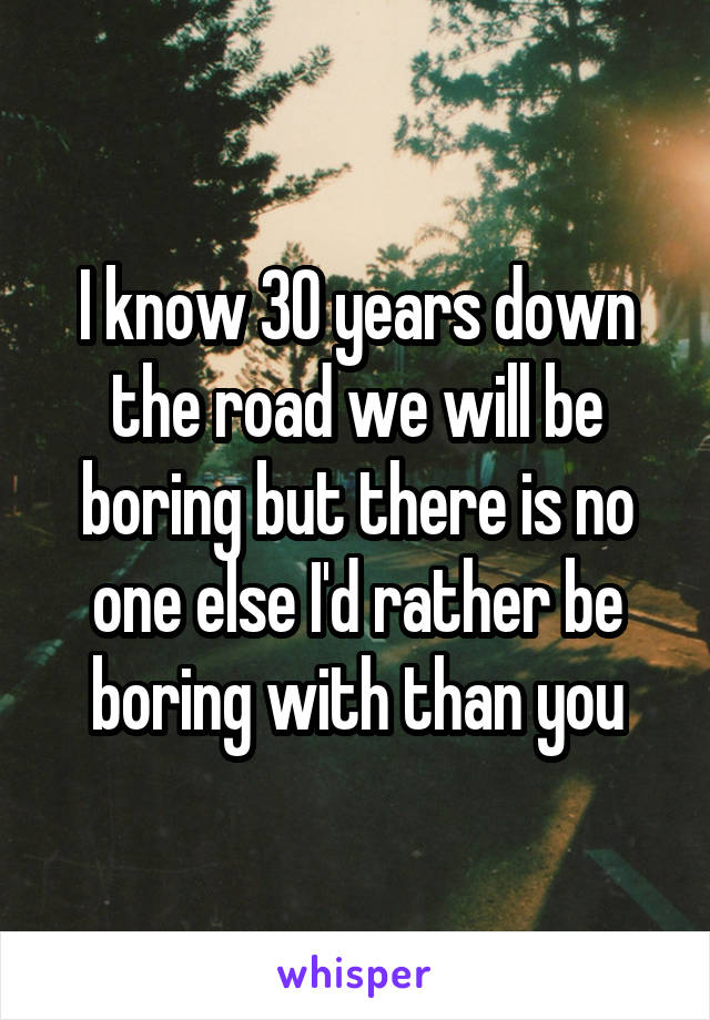 I know 30 years down the road we will be boring but there is no one else I'd rather be boring with than you
