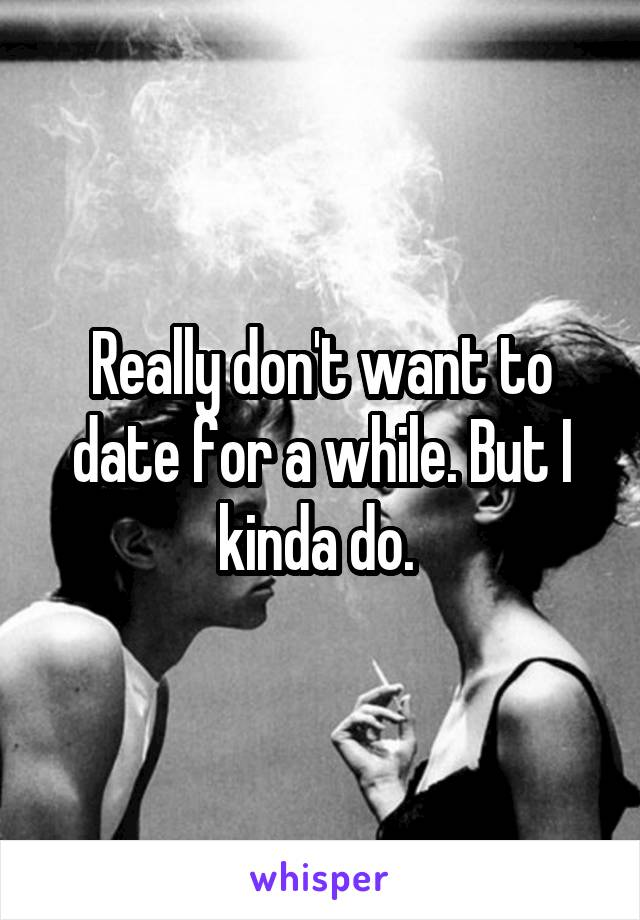 Really don't want to date for a while. But I kinda do.