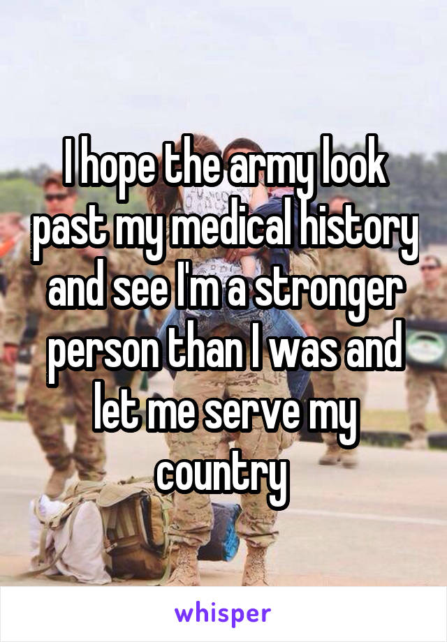 I hope the army look past my medical history and see I'm a stronger person than I was and let me serve my country
