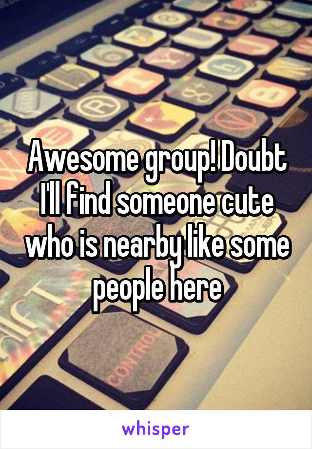 Awesome group! Doubt I'll find someone cute who is nearby like some people here