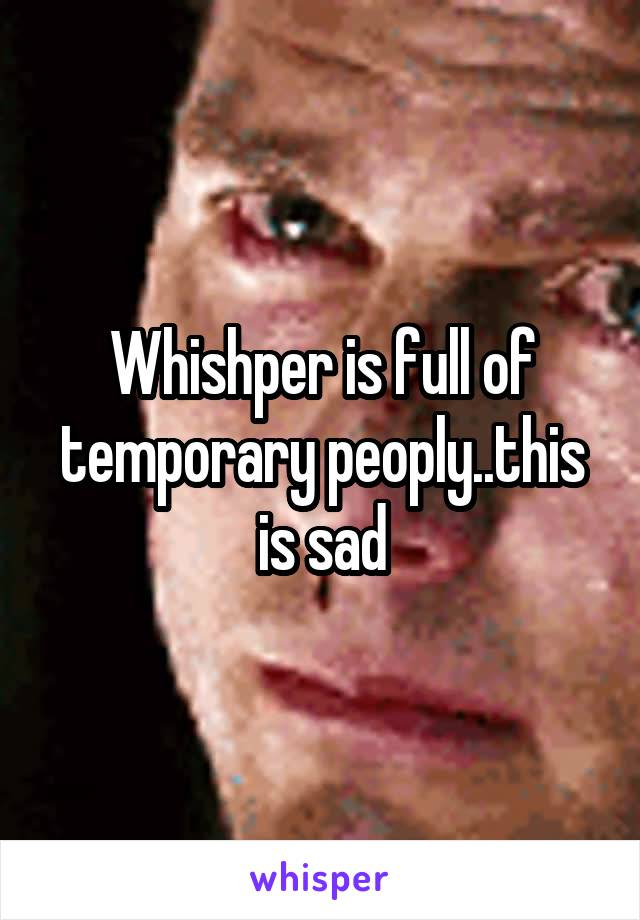 Whishper is full of temporary peoply..this is sad