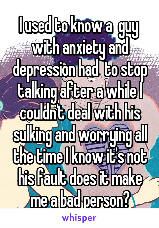 I used to know a  guy  with anxiety and depression had  to stop talking after a while I couldn't deal with his sulking and worrying all the time I know it's not his fault does it make me a bad person?