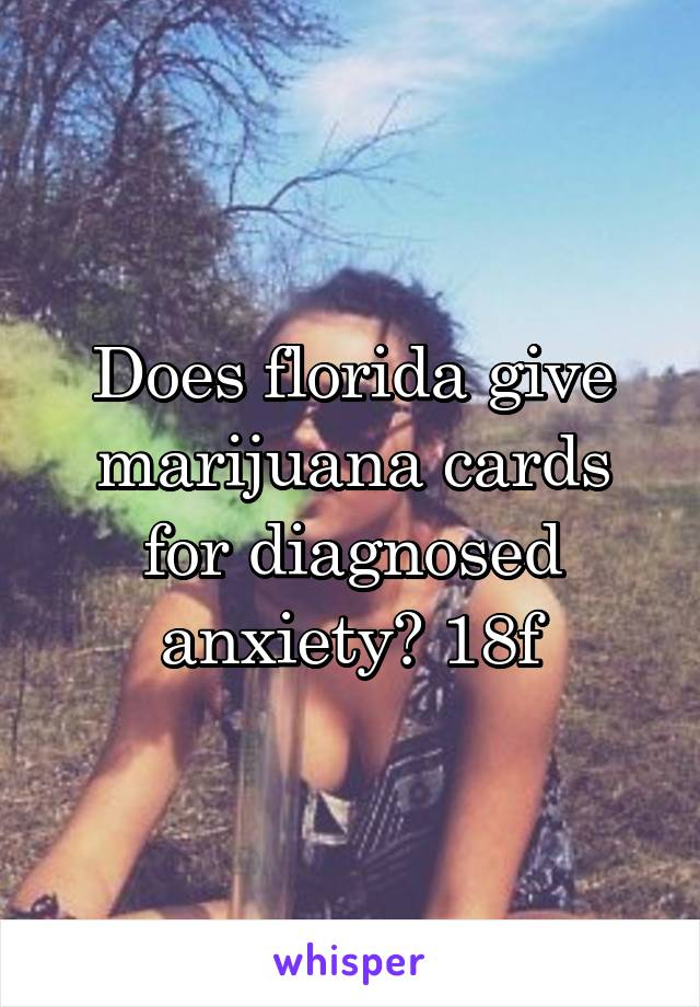 Does florida give marijuana cards for diagnosed anxiety? 18f