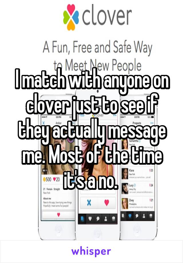 I match with anyone on clover just to see if they actually message me. Most of the time it's a no.