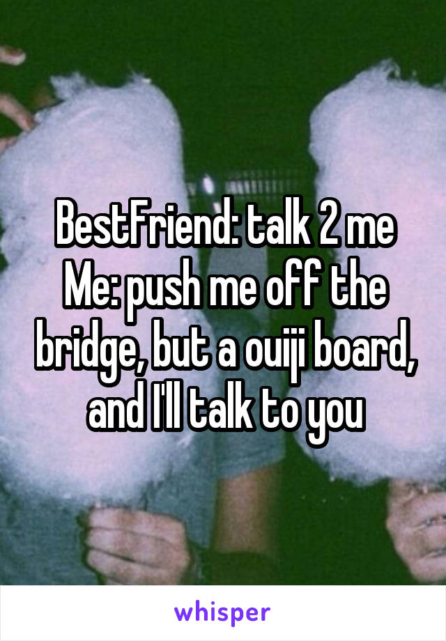BestFriend: talk 2 me Me: push me off the bridge, but a ouiji board, and I'll talk to you