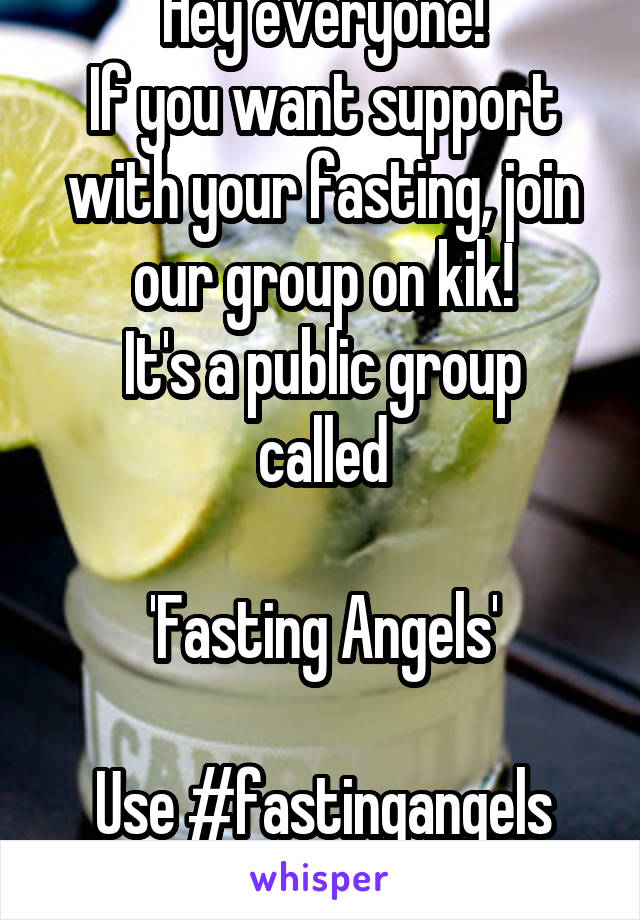 Hey everyone! If you want support with your fasting, join our group on kik! It's a public group called  'Fasting Angels'  Use #fastingangels See you there!