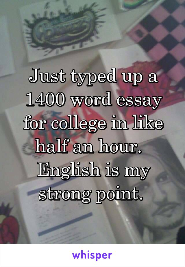 Just typed up a 1400 word essay for college in like half an hour.   English is my strong point.