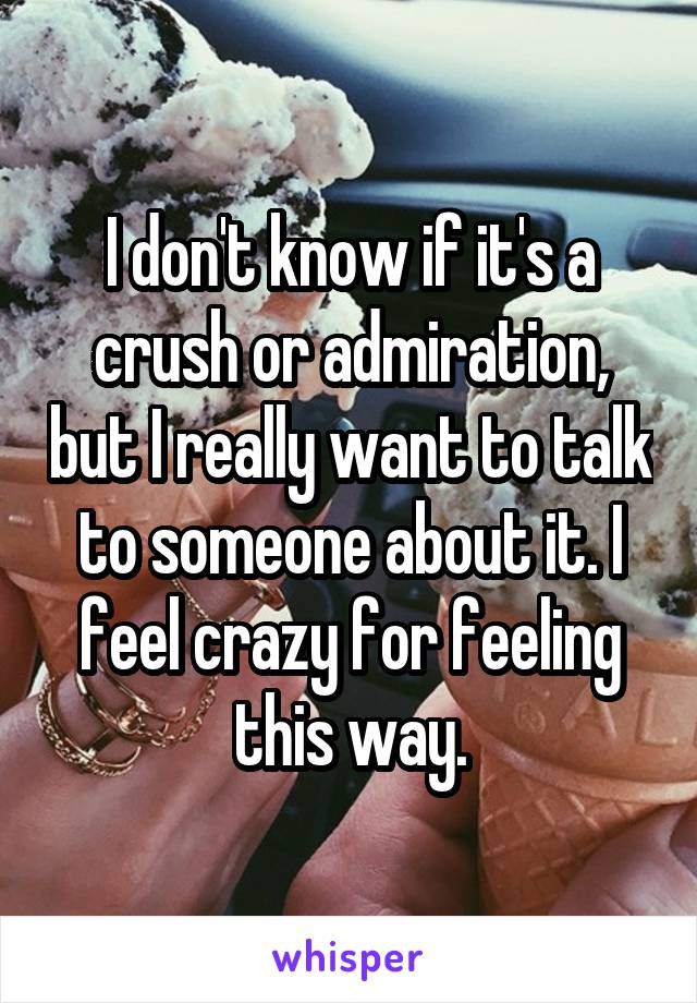 I don't know if it's a crush or admiration, but I really want to talk to someone about it. I feel crazy for feeling this way.