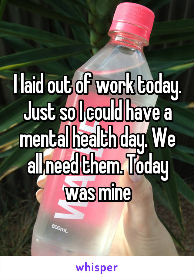 I laid out of work today. Just so I could have a mental health day. We all need them. Today was mine