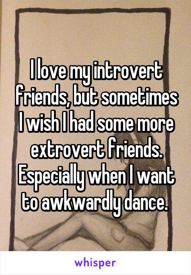 I love my introvert friends, but sometimes I wish I had some more extrovert friends. Especially when I want to awkwardly dance.