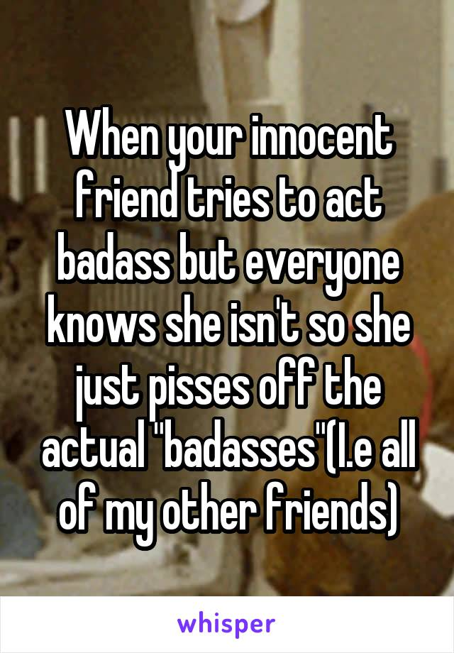 """When your innocent friend tries to act badass but everyone knows she isn't so she just pisses off the actual """"badasses""""(I.e all of my other friends)"""