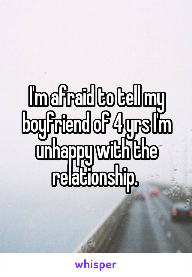 I'm afraid to tell my boyfriend of 4 yrs I'm unhappy with the relationship.