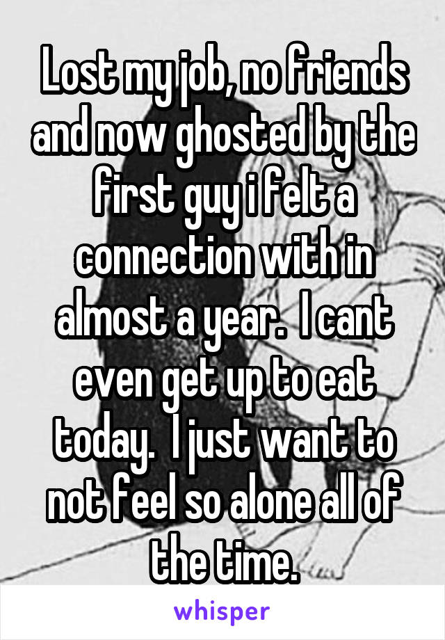 Lost my job, no friends and now ghosted by the first guy i felt a connection with in almost a year.  I cant even get up to eat today.  I just want to not feel so alone all of the time.