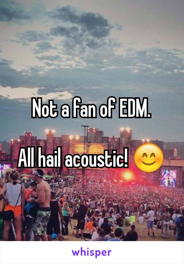 Not a fan of EDM.  All hail acoustic! 😊